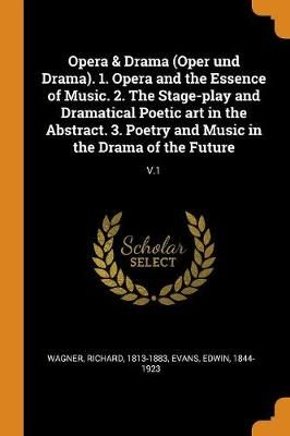 Opera & Drama (Oper Und Drama). 1. Opera and the Essence of Music. 2. the Stage-Play and Dramatical Poetic Art in the Abstract. 3. Poetry and Music in the Drama of the Future: V.1