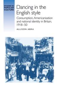 Dancing in the English Style: Consumption, Americanisation and National Identity in Britain, 1918-50