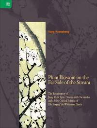 Plum Blossom on the Far Side of the Stream: The Renaissance of Jiang Kui's Lyric Oeuvre with Facsimiles and a New Critical Edition of The Songs of the Whitestone Daoist