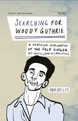 Searching for Woody Guthrie: A Personal Exploration of the Folk Singer, His Music, and His Politics