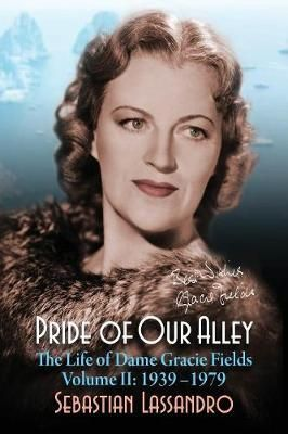 Pride of Our Alley: The Life of Dame Gracie Fields Volume II - 1939-1979