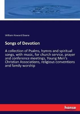 Songs of Devotion: A collection of Psalms, hymns and spiritual songs, with music, for church service, prayer and conference meetings, Young Men's Christian Associations, religious conventions and family worship