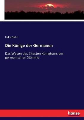 Die Koenige der Germanen: Das Wesen des altesten Koenigtums der germanischen Stamme
