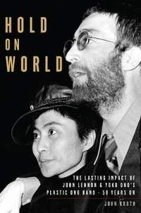 Hold On World: The Lasting Impact of John Lennon and Yoko Ono's Plastic Ono Band, Fifty Years On