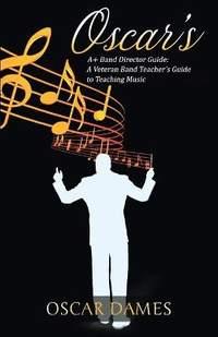 Oscar's A+ Band Director Guide: A Veteran Band Teacher's Guide to Teaching Music