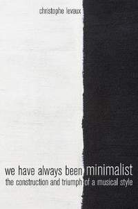 We Have Always Been Minimalist: The Construction and Triumph of a Musical Style