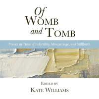 Of Womb and Tomb: Prayer in Time of Infertility, Miscarriage and Stillbirth (Compiled by Kate Williams)