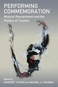 Performing Commemoration: Musical Reenactment and the Politics of Trauma