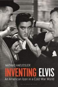 Inventing Elvis: An American Icon in a Cold War World