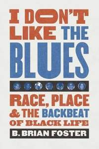 I Don't Like the Blues: Race, Place, and the Backbeat of Black Life