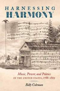Harnessing Harmony: Music, Power, and Politics in the United States, 1788-1865