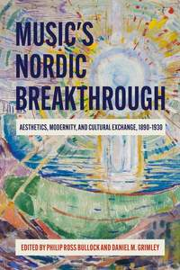 Music's Nordic Breakthrough - Aesthetics, Modernity, and Cultural Exchange, 1890-1930