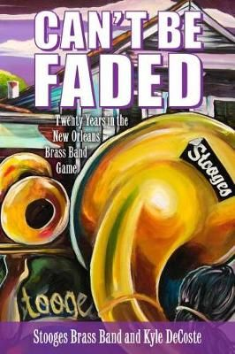 Can't Be Faded: Twenty Years in the New Orleans Brass Band Game