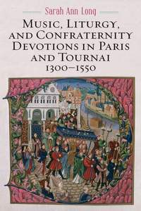 Music, Liturgy, and Confraternity Devotions in Paris and Tournai, 1300-1550