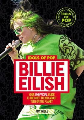 Idols of Pop: Billie Eilish: Your Unofficial Guide to the Most Talked about Teen on the Planet
