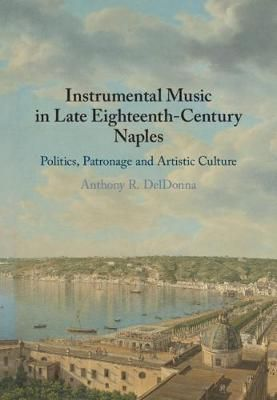 Instrumental Music in Late Eighteenth-Century Naples: Politics, Patronage and Artistic Culture