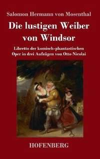 Die lustigen Weiber von Windsor: Libretto der komisch-phantastischen Oper in drei Aufzugen von Otto Nicolai