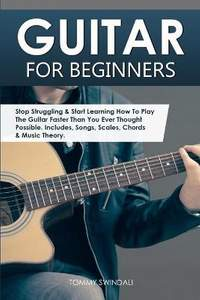 Guitar for Beginners: Stop Struggling & Start Learning How To Play The Guitar Faster Than You Ever Thought Possible. Includes, Songs, Scales, Chords & Music Theory