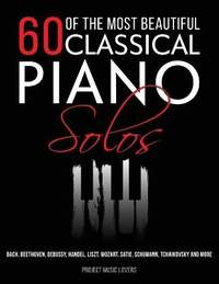 60 Of The Most Beautiful Classical Piano Solos: Bach, Beethoven, Debussy, Handel, Liszt, Mozart, Satie, Schumann, Tchaikovsky and more