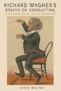 Richard Wagner's Essays on Conducting: A New Translation with Critical Commentary