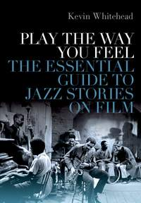 Play the Way You Feel: The Essential Guide to Jazz Stories on Film