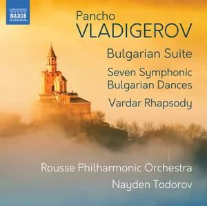 Pancho Vladigerov: Bulgarian Suite; Seven Symphonic Bulgarian Dances; Vardar Rhapsody