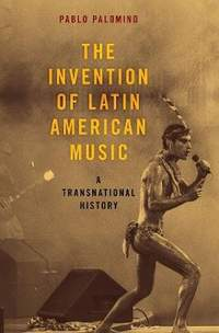 The Invention of Latin American Music: A Transnational History