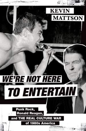 We're Not Here to Entertain: Punk Rock, Ronald Reagan, and the Real Culture War of 1980s America Product Image