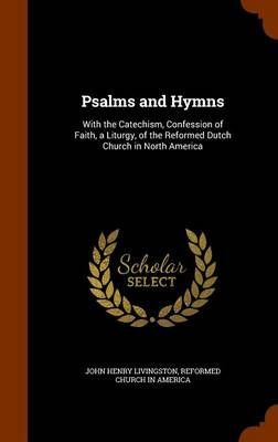 Psalms and Hymns: With the Catechism, Confession of Faith, a Liturgy, of the Reformed Dutch Church in North America
