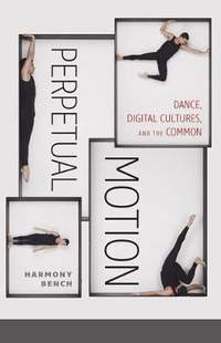 Perpetual Motion: Dance, Digital Cultures, and the Common
