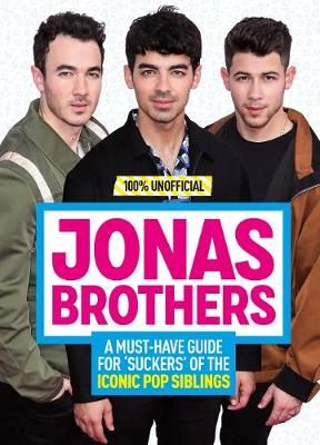 Jonas Brothers: 100% Unofficial - A Must-Have Guide for Fans of the Iconic Pop Siblings