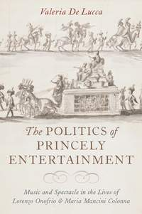 The Politics of Princely Entertainment: Music and Spectacle in the Lives of Lorenzo Onofrio and Maria Mancini Colonna