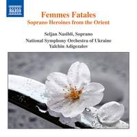 Femmes Fatales - Soprano Heroines from the Orient