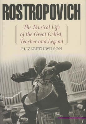 Rostropovich: The Musical Life of the Great Cellist, Teacher, and Legend