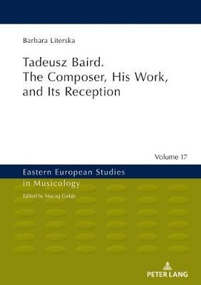 Tadeusz Baird. The Composer, His Work, and Its Reception
