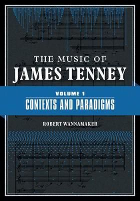 The Music of James Tenney: Volume 1: Contexts and Paradigms