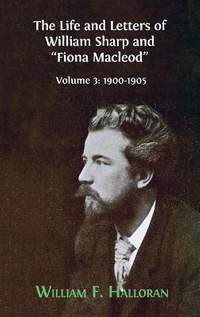 """The Life and Letters of William Sharp and """"Fiona Macleod"""": Volume 3: 1900-1905"""