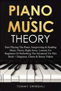 Piano + Music Theory: Start Playing The Piano, Songwriting & Reading Music Theory Right Away. Lessons For Beginners Or Refreshing The Advanced Via This Book + Diagrams, Charts & Bonus Videos