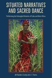 Situated Narratives and Sacred Dance: Performing the Entangled Histories of Cuba and West Africa