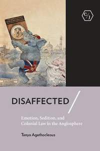Disaffected: Emotion, Sedition, and Colonial Law in the Anglosphere