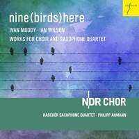 Nine (birds) Here - I. Wilson & I. Moody: Works For Choir and Saxophone Quartet