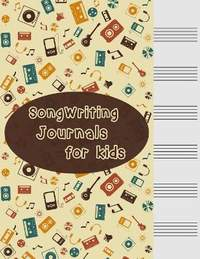 Songwriting Journals for Kids: Song Book, Manuscript Paper For Notes, Lyrics And Music. For Musicians, Students, Songwriting