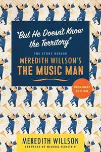 """""""But He Doesn't Know the Territory"""": The Story behind Meredith Willson's The Music Man"""