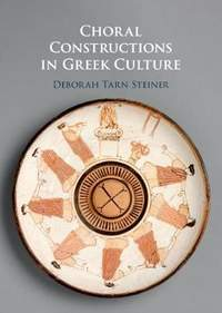 Choral Constructions in Greek Culture: The Idea of the Chorus in the Poetry, Art and Social Practices of the Archaic and Early Classical Period