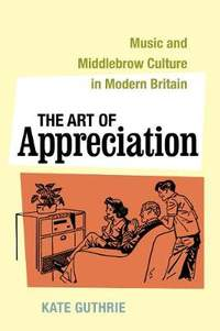 The Art of Appreciation: Music and Middlebrow Culture in Modern Britain