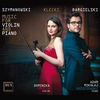 Szymanowski, Klecki & Bargielski: Works for Violin & Piano