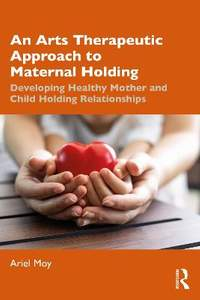 An Arts Therapeutic Approach to Maternal Holding: Developing Healthy Mother and Child Holding Relationships