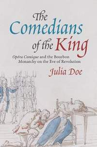 """The Comedians of the King: """"Opera-Comique"""" and the Bourbon Monarchy on the Eve of Revolution"""