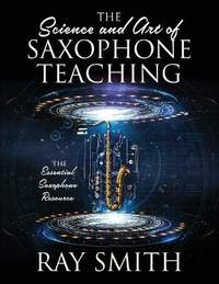 The Science and Art of Saxophone Teaching: The Essential Saxophone Resource