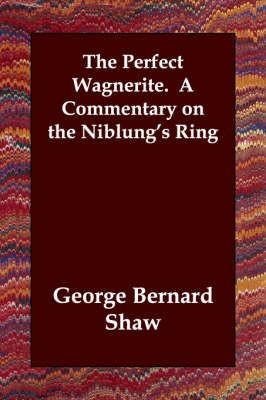 The Perfect Wagnerite. A Commentary on the Niblung's Ring